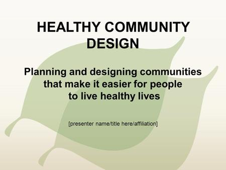 HEALTHY COMMUNITY DESIGN Planning and designing communities that make it easier for people to live healthy lives [presenter name/title here/affiliation]