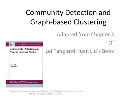 Community Detection and Graph-based Clustering Adapted from Chapter 3 Of Lei Tang and Huan Liu's Book 1 Chapter 3, Community Detection and Mining in Social.