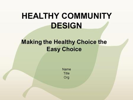 HEALTHY COMMUNITY DESIGN Making the Healthy Choice the Easy Choice Name Title Org.