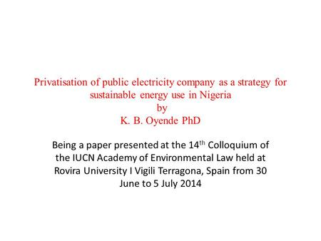 Privatisation of public electricity company as a strategy for sustainable energy use in Nigeria by K. B. Oyende PhD Being a paper presented at the 14 th.