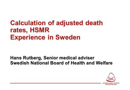Calculation of adjusted death rates, HSMR Experience in Sweden Hans Rutberg, Senior medical adviser Swedish National Board of Health and Welfare.
