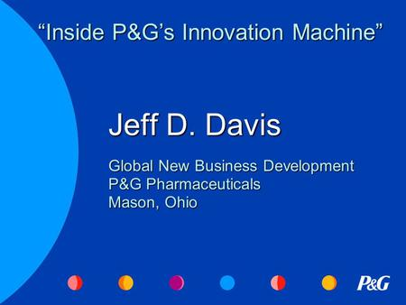 "Jeff D. Davis Global New Business Development P&G Pharmaceuticals Mason, Ohio ""Inside P&G's Innovation Machine"""