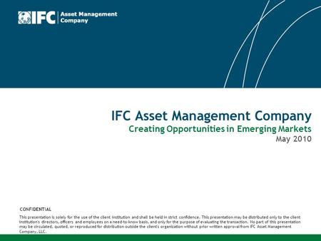 IFC Asset Management Company Creating Opportunities in Emerging Markets May 2010 This presentation is solely for the use of the client institution and.