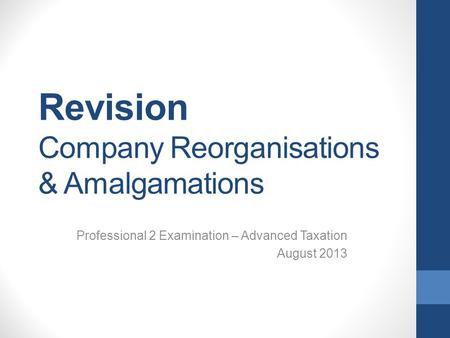 Revision Company Reorganisations & Amalgamations Professional 2 Examination – Advanced Taxation August 2013.
