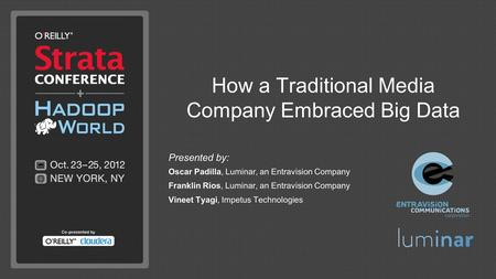How a Traditional Media Company Embraced Big Data Presented by: Oscar Padilla, Luminar, an Entravision Company Franklin Rios, Luminar, an Entravision Company.