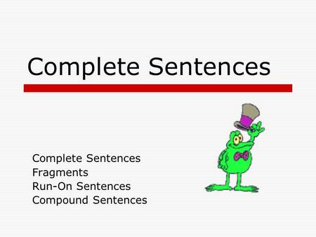 Complete Sentences Fragments Run-On Sentences Compound Sentences.