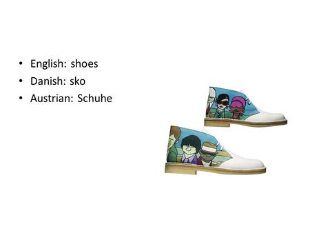 English: shoes Danish: sko Austrian: Schuhe. English: jacket Danish: jakke Austrian: jacke.