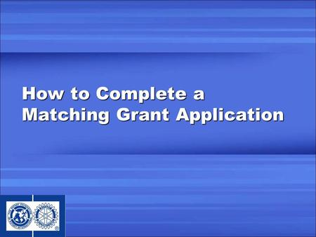 How to Complete a Matching Grant Application. Learning Objectives Overview of the MG process Preparing to complete an application Completing application,