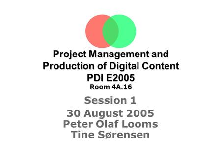 Project Management and Production of Digital Content PDI E2005 Room 4A.16 Session 1 30 August 2005 Peter Olaf Looms Tine Sørensen.