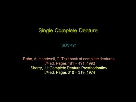 Single Complete Denture SDS 421 Rahn, A; Heartwell, C: Text book of complete dentures. 5 th ed. Pages 481 – 491. 1993 Sharry, JJ: Complete Denture Prosthodontics.
