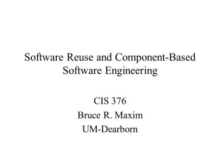 Software Reuse and Component-Based Software Engineering CIS 376 Bruce R. Maxim UM-Dearborn.