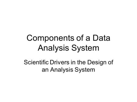 Components of a Data Analysis System Scientific Drivers in the Design of an Analysis System.