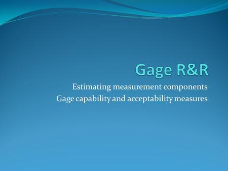Estimating measurement components Gage capability and acceptability measures.