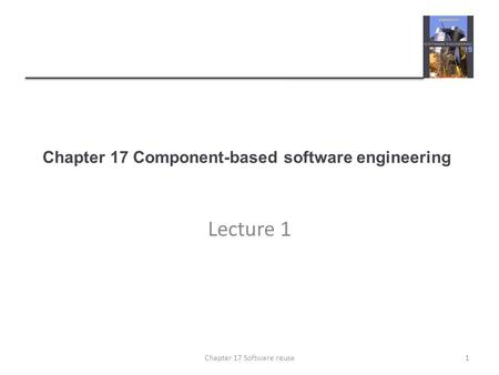 Chapter 17 Component-based software engineering Lecture 1 1Chapter 17 Software reuse.