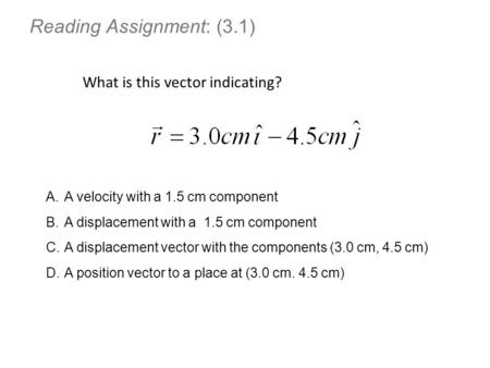 Reading Assignment: (3.1) What is this vector indicating? A.A velocity with a 1.5 cm component B.A displacement with a 1.5 cm component C.A displacement.
