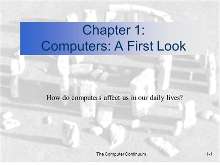 The Computer Continuum1-1 Chapter 1: Computers: A First Look How do computers affect us in our daily lives?