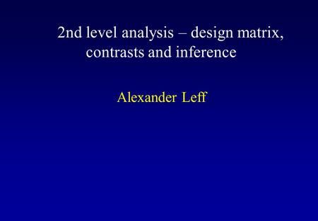 2nd level analysis – design matrix, contrasts and inference Alexander Leff.