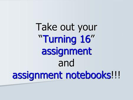 "Take out your ""Turning 16"" assignment and assignment notebooks!!!"