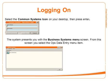 Logging On Select the Common Systems Icon on your desktop, then press enter. The system presents you with the Business Systems menu screen. From this screen.