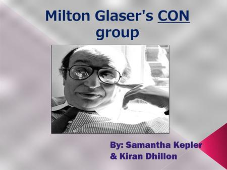 Milton Glaser's CON group By: Samantha Kepler & Kiran Dhillon.