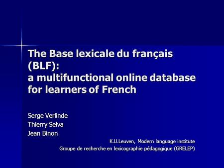 The Base lexicale du français (BLF): a multifunctional online database for learners of French Serge Verlinde Thierry Selva Jean Binon K.U.Leuven, Modern.