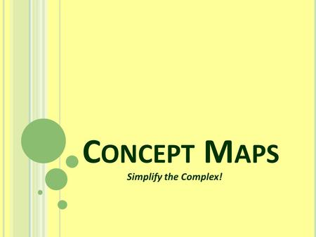 "C ONCEPT M APS Simplify the Complex!. W HAT IS A C ONCEPT M AP ? A concept map is a diagram. It is used to represent or ""break down"" complex information."