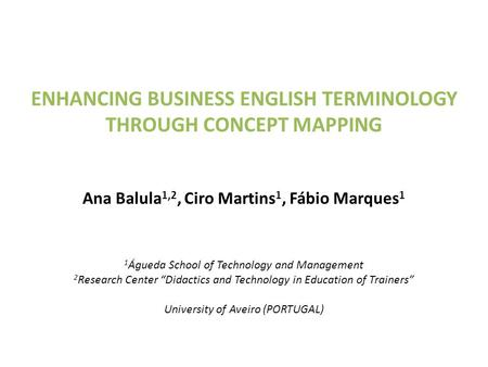 ENHANCING BUSINESS ENGLISH TERMINOLOGY THROUGH CONCEPT MAPPING Ana Balula 1,2, Ciro Martins 1, Fábio Marques 1 1 Águeda School of Technology and Management.