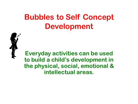 Bubbles to Self Concept Development Everyday activities can be used to build a child's development in the physical, social, emotional & intellectual areas.