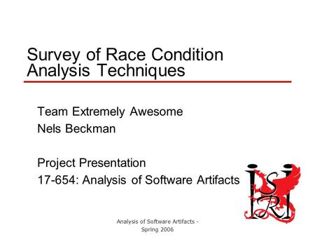 Analysis of Software Artifacts - Spring 2006 1 Survey of Race Condition Analysis Techniques Team Extremely Awesome Nels Beckman Project Presentation 17-654: