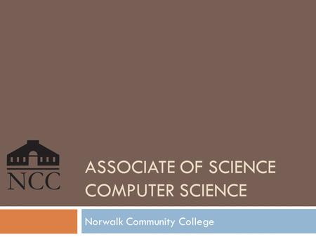 ASSOCIATE OF <strong>SCIENCE</strong> <strong>COMPUTER</strong> <strong>SCIENCE</strong> Norwalk Community College.