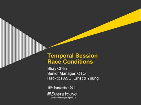 Temporal Session Race Conditions Shay Chen Senior Manager, CTO Hacktics ASC, Ernst & Young 15 th September 2011.