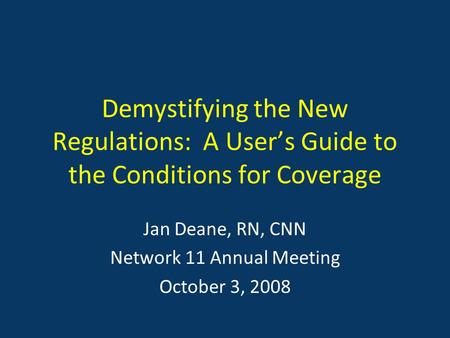 Demystifying the New Regulations: A User's Guide to the Conditions for Coverage Jan Deane, RN, CNN Network 11 Annual Meeting October 3, 2008.