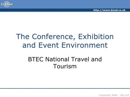 Copyright 2006 – Biz/ed The Conference, Exhibition and Event Environment BTEC National Travel and Tourism.