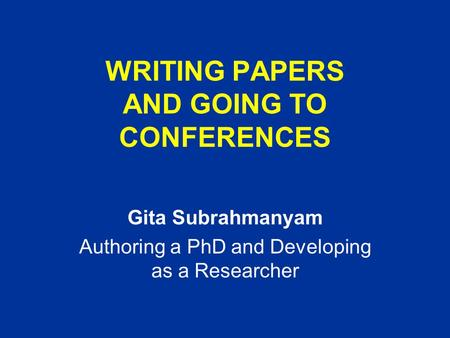WRITING PAPERS AND GOING TO CONFERENCES Gita Subrahmanyam Authoring a PhD and Developing as a Researcher.