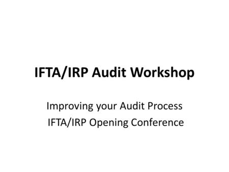 IFTA/IRP Audit Workshop Improving your Audit Process IFTA/IRP Opening Conference.