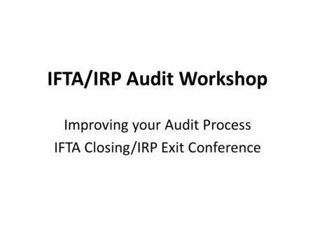 IFTA/IRP Audit Workshop Improving your Audit Process IFTA Closing/IRP Exit Conference.
