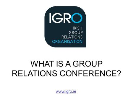 WHAT IS A GROUP RELATIONS CONFERENCE? www.igro.ie.