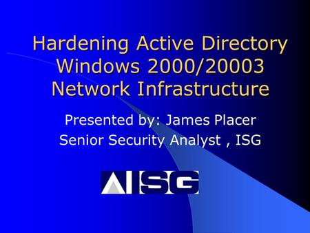 Hardening Active Directory Windows 2000/20003 Network Infrastructure Presented by: James Placer Senior Security Analyst, ISG.