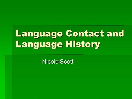 Language Contact and Language History Nicole Scott.