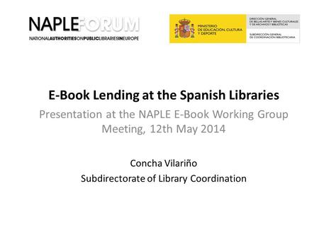 E-Book Lending at the Spanish Libraries Presentation at the NAPLE E-Book Working Group Meeting, 12th May 2014 Concha Vilariño Subdirectorate of Library.