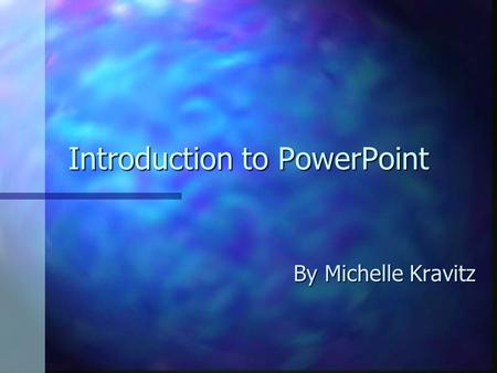 Introduction to PowerPoint By Michelle Kravitz. What is PowerPoint? n A presentation software n Uses multimedia: text, graphics, pictures, sounds, videos,