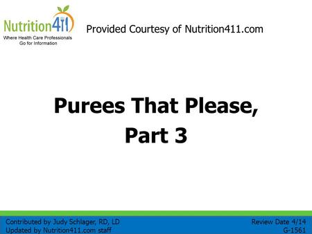 Purees That Please, Part 3 Provided Courtesy of Nutrition411.com Review Date 4/14 G-1561 Contributed by Judy Schlager, RD, LD Updated by Nutrition411.com.