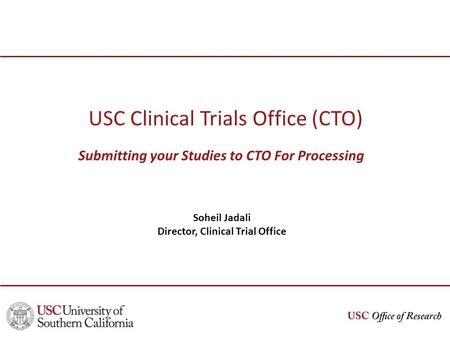 USC Clinical Trials Office (CTO) Submitting your Studies to CTO For Processing Soheil Jadali Director, Clinical Trial Office.