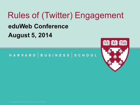Copyright © President & Fellows of Harvard College Rules of (Twitter) Engagement eduWeb Conference August 5, 2014.