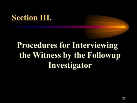 20 Section III. Procedures for Interviewing the Witness by the Followup Investigator.