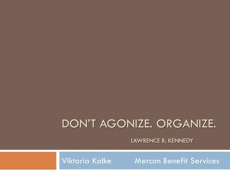 Viktoria Kalke Mercon Benefit Services DON'T AGONIZE. ORGANIZE. LAWRENCE R. KENNEDY.