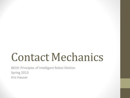 Contact Mechanics B659: Principles of Intelligent Robot Motion Spring 2013 Kris Hauser.
