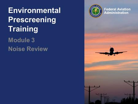 Federal Aviation Administration Environmental Prescreening Training Module 3 Noise Review.