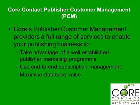 Core's Publisher Customer Management providers a full range of services to enable your publishing business to: –Take advantage of a well established publisher.