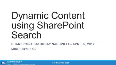 SPS Nashville 2014 Dynamic Content using SharePoint Search SHAREPOINT SATURDAY NASHVILLE– APRIL 5, 2014 MIKE ORYSZAK BLOG: WWW.MIKEORYSZAK.COM TWITTER: